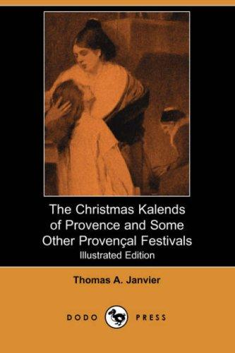 The Christmas Kalends of Provence and Some Other Provencal Festivals (Illustrated Edition) (Dodo Press)