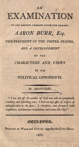 An examination of the various charges exhibited against Aaron Burr, esq., vice-president of the United States by William Peter Van Ness