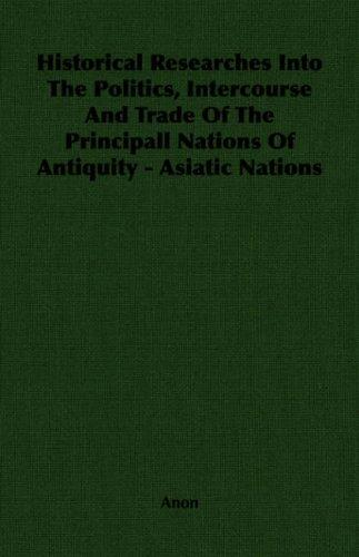 Historical Researches Into The Politics, Intercourse And Trade Of The Principall Nations Of Antiquity - Asiatic Nations by Anonymous