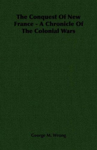 The Conquest Of New France - A Chronicle Of The Colonial Wars by George M. Wrong
