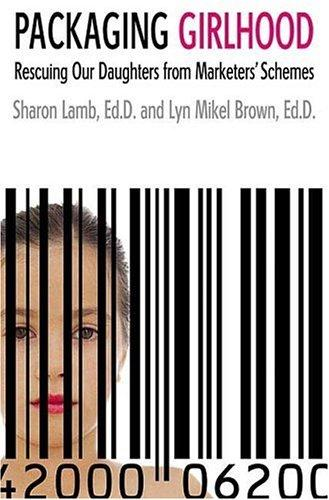 Packaging Girlhood by Sharon Lamb, Lyn Mikel Brown