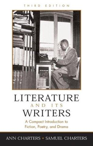 Literature and its writers by [edited by] Ann Charters, Samuel Charters.