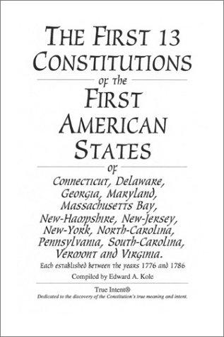 The First 13 Constitutions of the First American States by Edward A. Kole