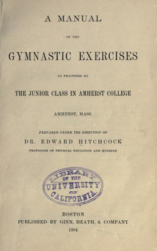 A manual of the gymnastic exercises as practised by the junior class in Amherst college, Amherst, Mass by Hitchcock, Edward