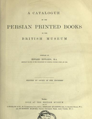 A catalogue of the Persian printed books in the British Museum, comp. by Edward Edwards. by British Museum. Department of Oriental Printed Books and Manuscripts.